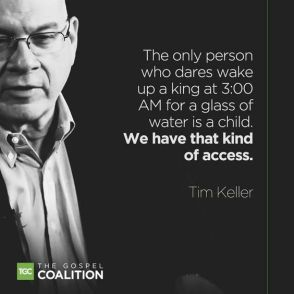 The only person who dares wake up a king at 3:00AM for a glass of water is a child. We have that kind of access. -- Tim Keller